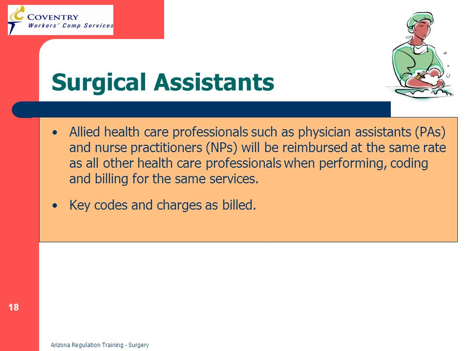 18 Arizona Regulation Training - Surgery Surgical Assistants Allied health care professionals such as physician assistants (PAs) and nurse practitioners (NPs) will be reimbursed at the same rate as all other health care professionals when performing, coding and billing for the same services.