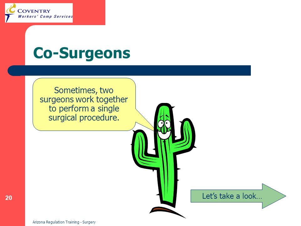 20 Arizona Regulation Training - Surgery Co-Surgeons Lets take a look… Sometimes, two surgeons work together to perform a single surgical procedure.