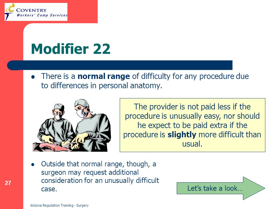 27 Arizona Regulation Training - Surgery Modifier 22 There is a normal range of difficulty for any procedure due to differences in personal anatomy.