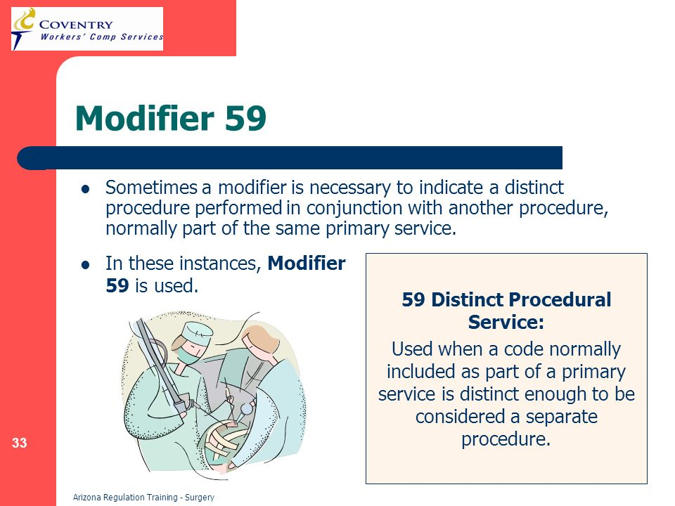 33 Arizona Regulation Training - Surgery Modifier 59 Sometimes a modifier is necessary to indicate a distinct procedure performed in conjunction with another procedure, normally part of the same primary service.