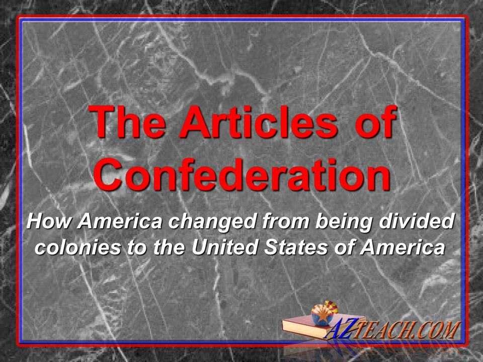 The Articles of Confederation How America changed from being divided colonies to the United States of America
