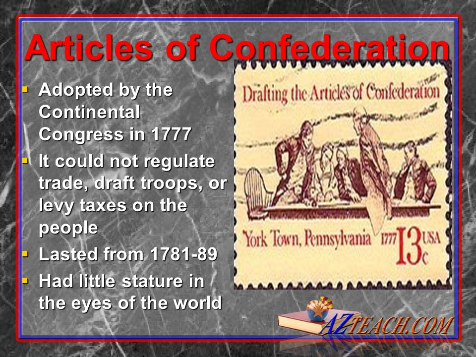 Articles of Confederation Adopted by the Continental Congress in 1777 Adopted by the Continental Congress in 1777 It could not regulate trade, draft troops, or levy taxes on the people It could not regulate trade, draft troops, or levy taxes on the people Lasted from 1781-89 Lasted from 1781-89 Had little stature in the eyes of the world Had little stature in the eyes of the world