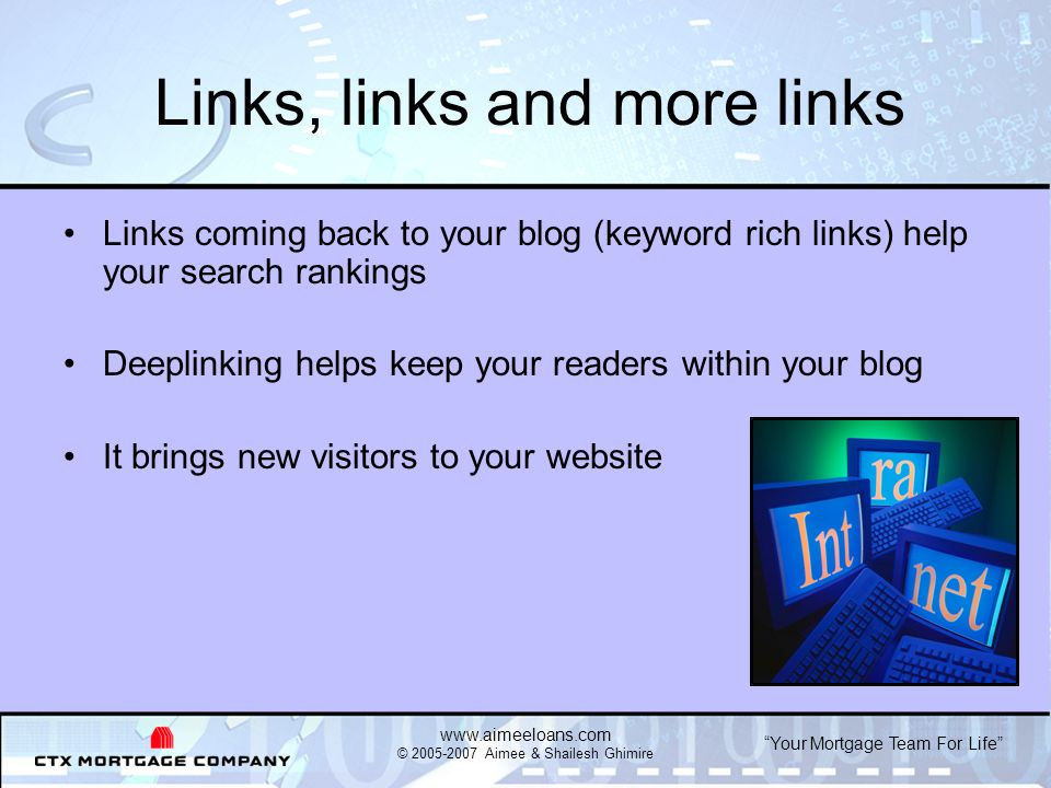 Your Mortgage Team For Life   © Aimee & Shailesh Ghimire Links, links and more links Links coming back to your blog (keyword rich links) help your search rankings Deeplinking helps keep your readers within your blog It brings new visitors to your website