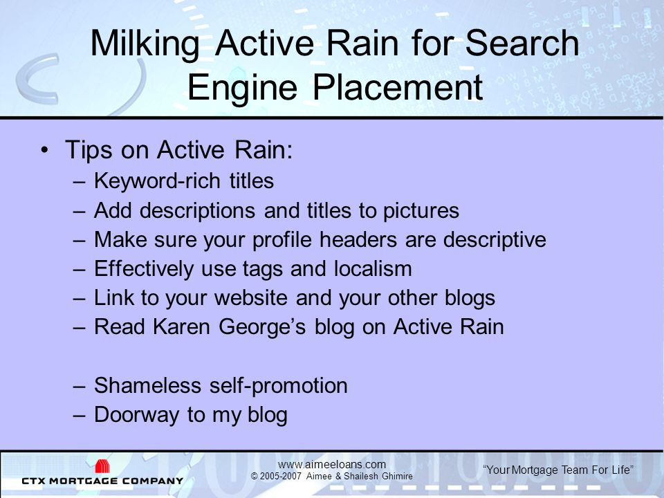 Your Mortgage Team For Life   © Aimee & Shailesh Ghimire Milking Active Rain for Search Engine Placement Tips on Active Rain: –Keyword-rich titles –Add descriptions and titles to pictures –Make sure your profile headers are descriptive –Effectively use tags and localism –Link to your website and your other blogs –Read Karen Georges blog on Active Rain –Shameless self-promotion –Doorway to my blog