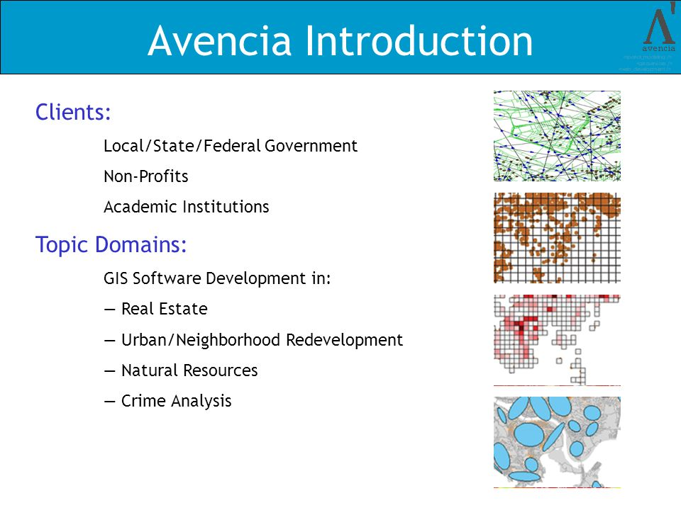 Avencia Introduction Clients: Local/State/Federal Government Non-Profits Academic Institutions Topic Domains: GIS Software Development in: Real Estate Urban/Neighborhood Redevelopment Natural Resources Crime Analysis