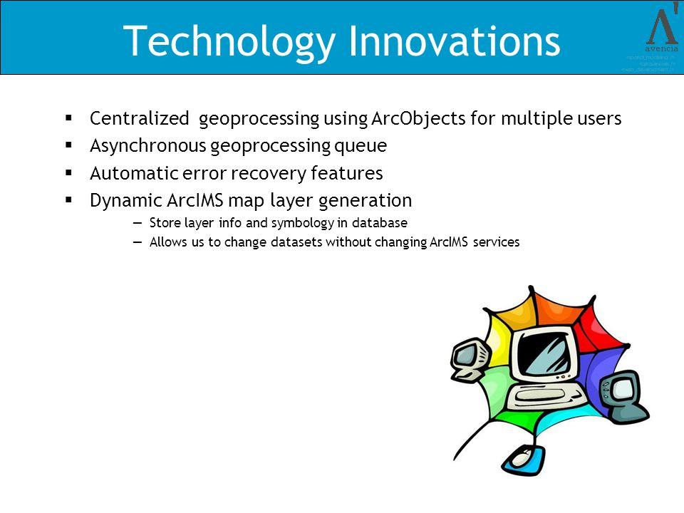 Technology Innovations Centralized geoprocessing using ArcObjects for multiple users Asynchronous geoprocessing queue Automatic error recovery features Dynamic ArcIMS map layer generation Store layer info and symbology in database Allows us to change datasets without changing ArcIMS services