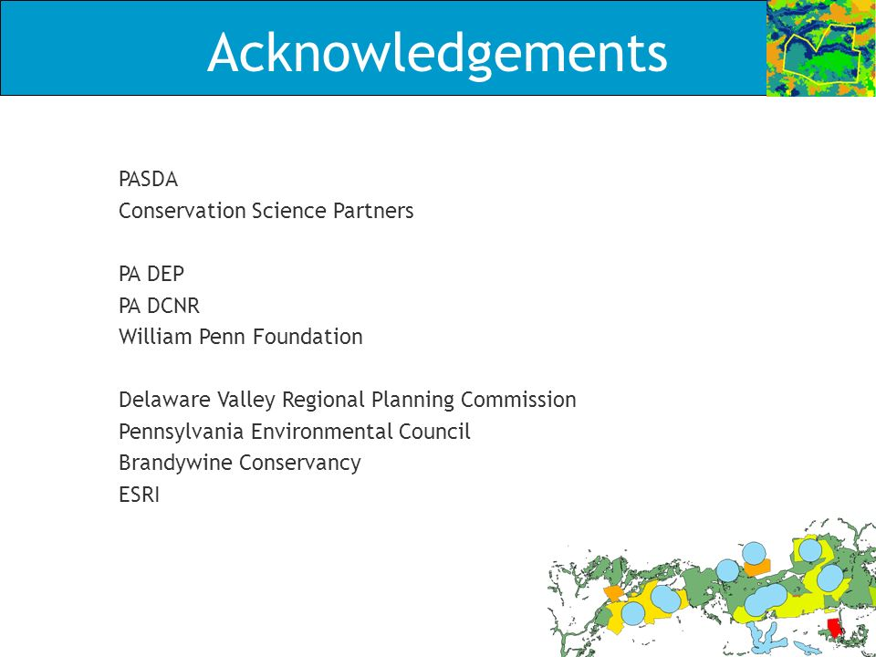 Acknowledgements PASDA Conservation Science Partners PA DEP PA DCNR William Penn Foundation Delaware Valley Regional Planning Commission Pennsylvania Environmental Council Brandywine Conservancy ESRI