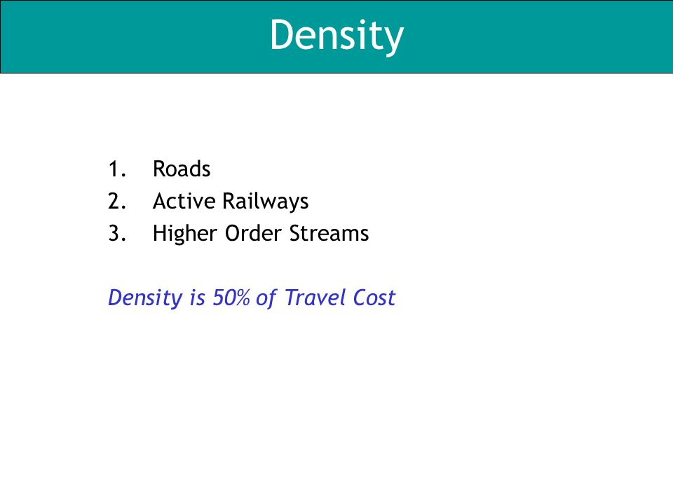 Density 1.Roads 2.Active Railways 3.Higher Order Streams Density is 50% of Travel Cost