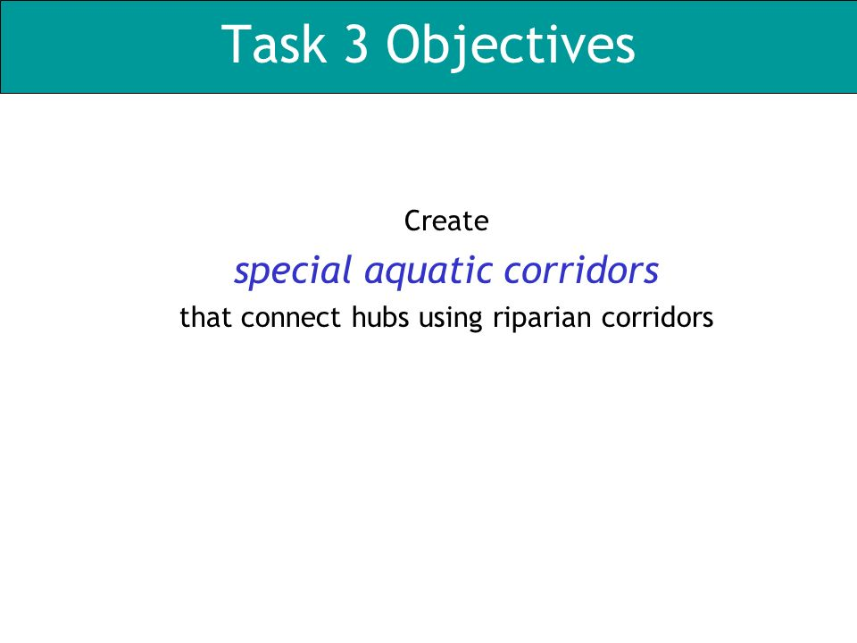 Task 3 Objectives Create special aquatic corridors that connect hubs using riparian corridors