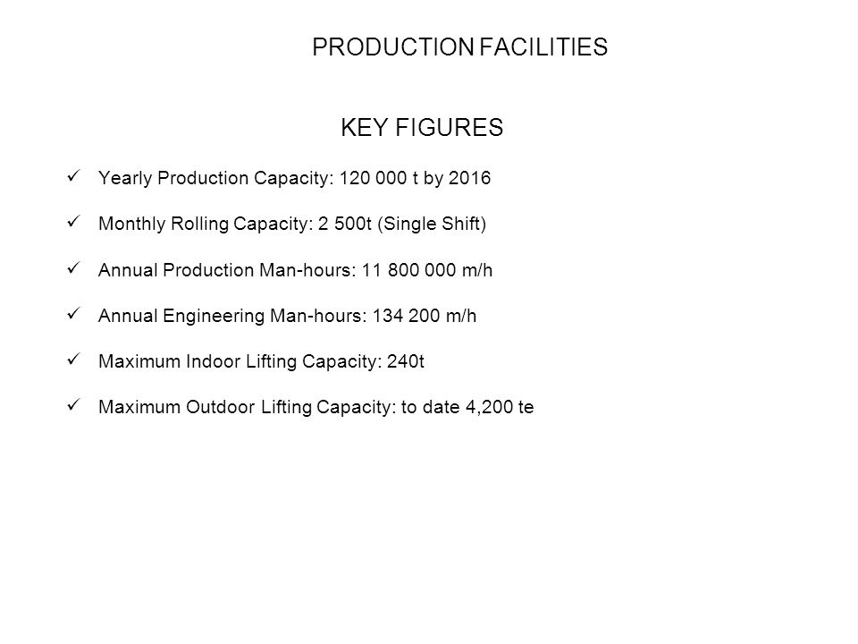 PRODUCTION FACILITIES KEY FIGURES Yearly Production Capacity: t by 2016 Monthly Rolling Capacity: 2 500t (Single Shift) Annual Production Man-hours: m/h Annual Engineering Man-hours: m/h Maximum Indoor Lifting Capacity: 240t Maximum Outdoor Lifting Capacity: to date 4,200 te