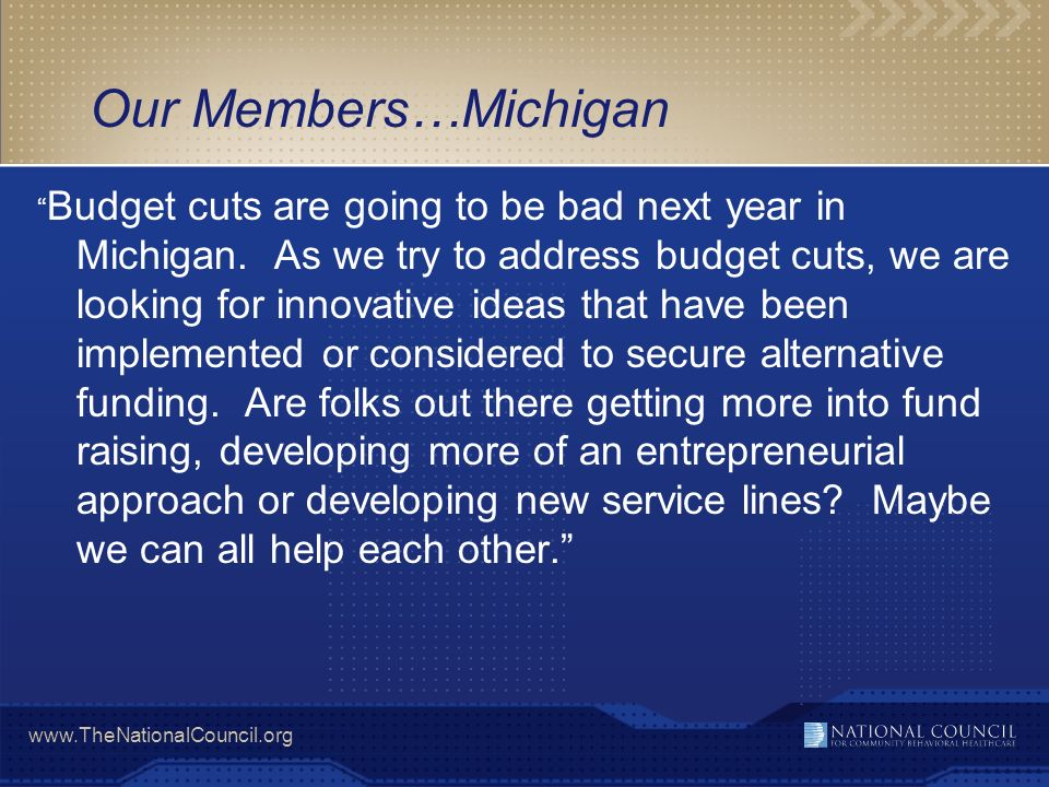 www.TheNationalCouncil.org Our Members…Michigan Budget cuts are going to be bad next year in Michigan.
