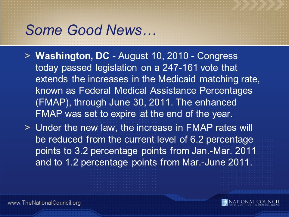 www.TheNationalCouncil.org Some Good News… >Washington, DC - August 10, 2010 - Congress today passed legislation on a 247-161 vote that extends the increases in the Medicaid matching rate, known as Federal Medical Assistance Percentages (FMAP), through June 30, 2011.