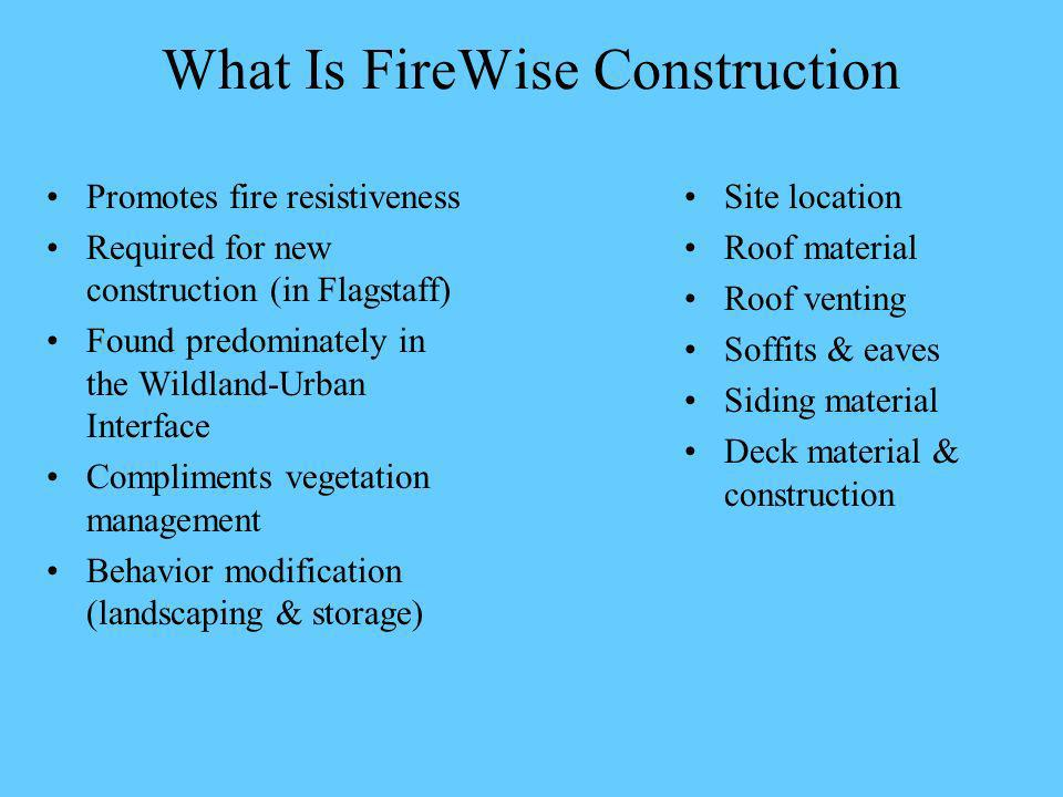What Is FireWise Construction Promotes fire resistiveness Required for new construction (in Flagstaff) Found predominately in the Wildland-Urban Interface Compliments vegetation management Behavior modification (landscaping & storage) Site location Roof material Roof venting Soffits & eaves Siding material Deck material & construction