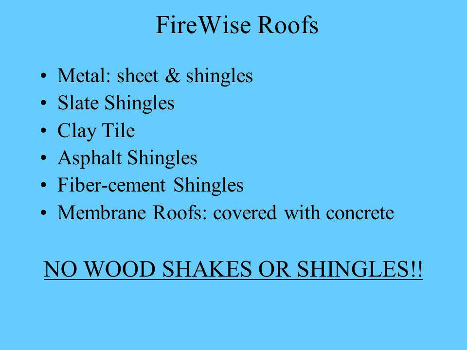 FireWise Roofs Metal: sheet & shingles Slate Shingles Clay Tile Asphalt Shingles Fiber-cement Shingles Membrane Roofs: covered with concrete NO WOOD SHAKES OR SHINGLES!!