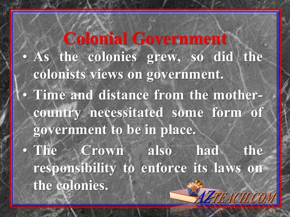 Colonial Government As the colonies grew, so did the colonists views on government.As the colonies grew, so did the colonists views on government.