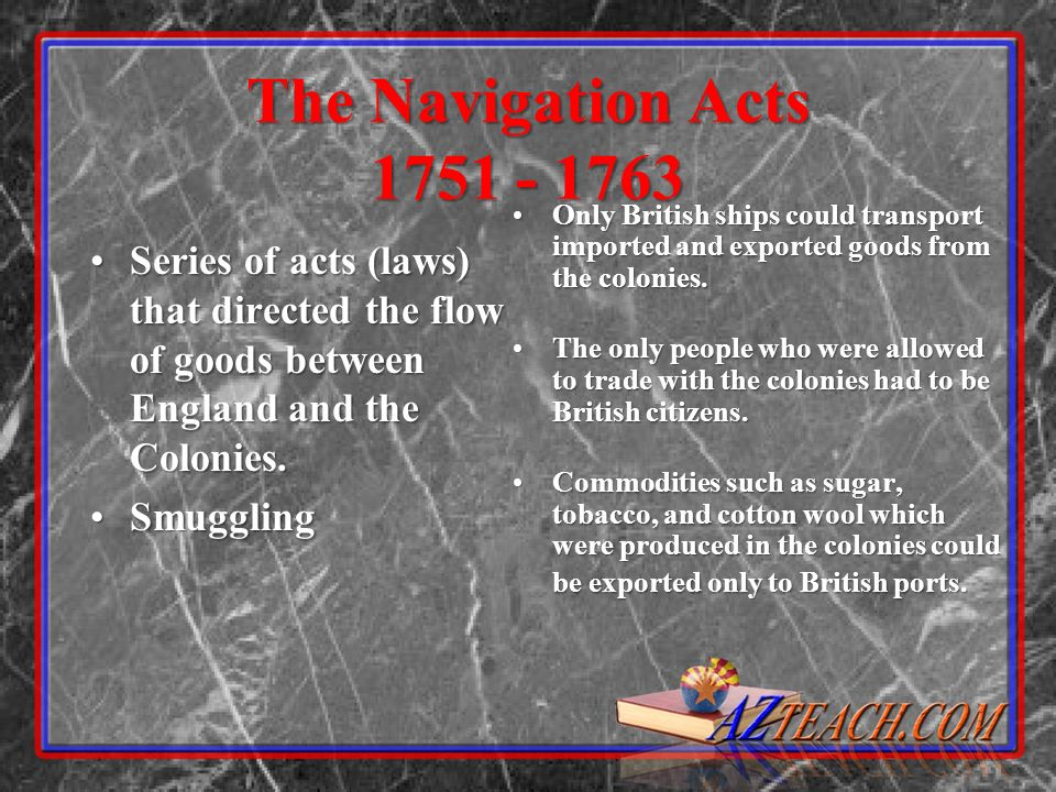 The Navigation Acts 1751 - 1763 Series of acts (laws) that directed the flow of goods between England and the Colonies.Series of acts (laws) that directed the flow of goods between England and the Colonies.
