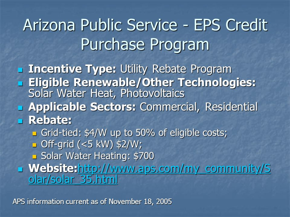 Arizona Public Service - EPS Credit Purchase Program Incentive Type: Utility Rebate Program Incentive Type: Utility Rebate Program Eligible Renewable/Other Technologies: Solar Water Heat, Photovoltaics Eligible Renewable/Other Technologies: Solar Water Heat, Photovoltaics Applicable Sectors: Commercial, Residential Applicable Sectors: Commercial, Residential Rebate: Rebate: Grid-tied: $4/W up to 50% of eligible costs; Grid-tied: $4/W up to 50% of eligible costs; Off-grid (<5 kW) $2/W; Off-grid (<5 kW) $2/W; Solar Water Heating: $700 Solar Water Heating: $700 Website:http://www.aps.com/my_community/S olar/solar_35.html Website:http://www.aps.com/my_community/S olar/solar_35.htmlhttp://www.aps.com/my_community/S olar/solar_35.htmlhttp://www.aps.com/my_community/S olar/solar_35.html APS information current as of November 18, 2005
