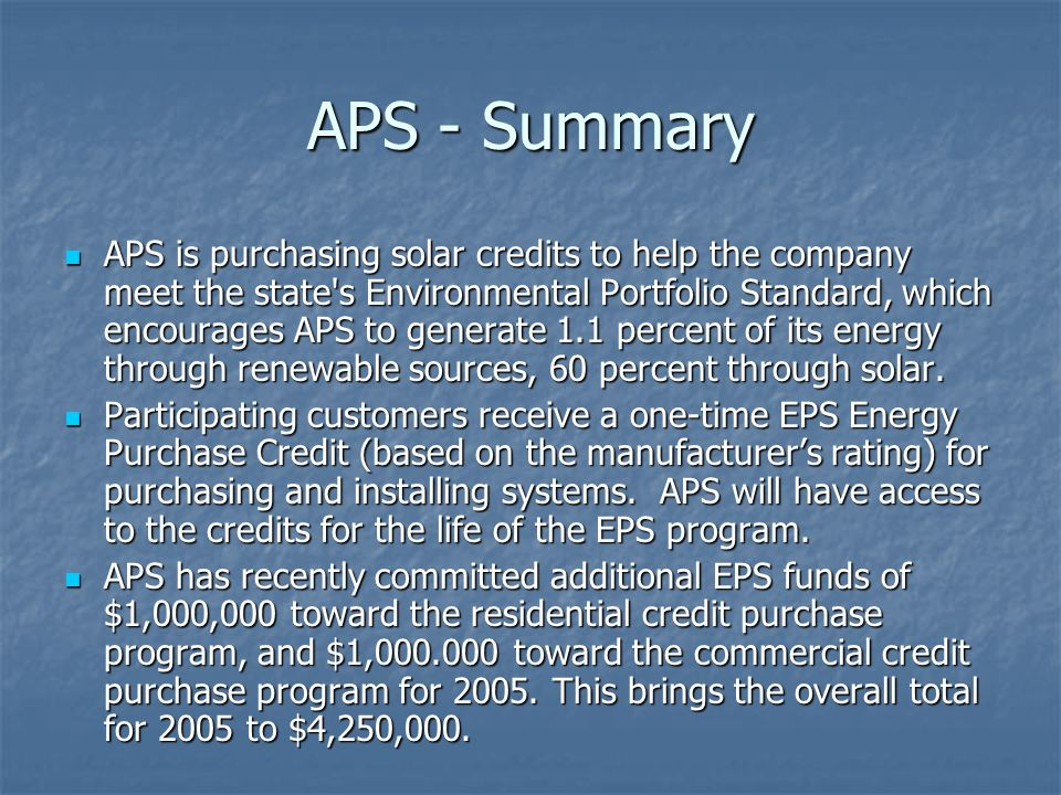 APS - Summary APS is purchasing solar credits to help the company meet the state s Environmental Portfolio Standard, which encourages APS to generate 1.1 percent of its energy through renewable sources, 60 percent through solar.