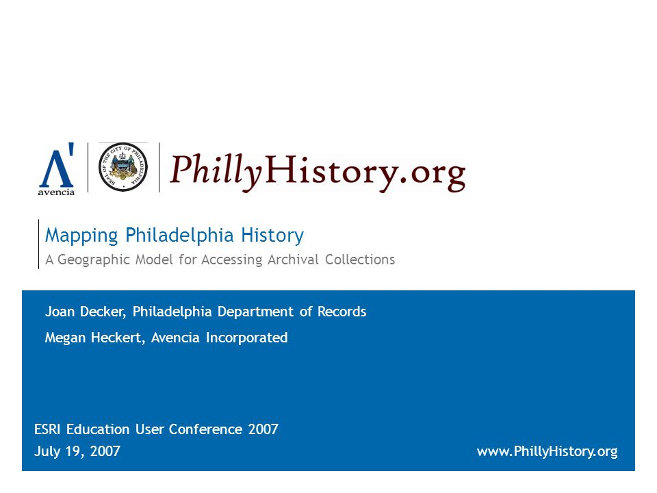 Mapping Philadelphia History A Geographic Model for Accessing Archival Collections ESRI Education User Conference 2007 July 19, 2007www.PhillyHistory.org Joan Decker, Philadelphia Department of Records Megan Heckert, Avencia Incorporated
