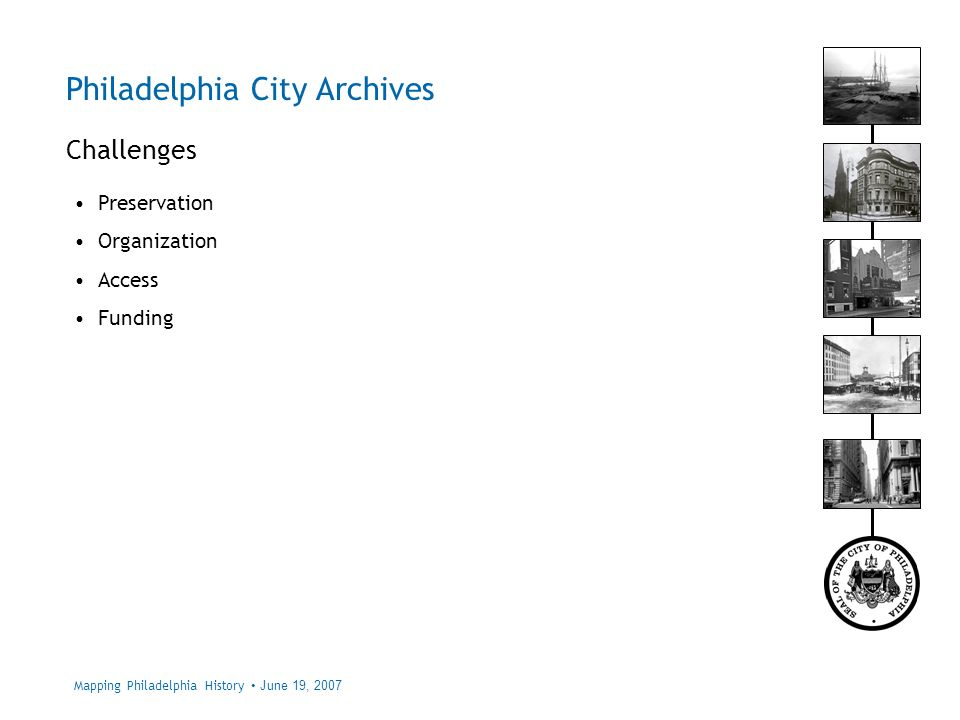 Philadelphia City Archives Challenges Mapping Philadelphia History June 19, 2007 Preservation Organization Access Funding