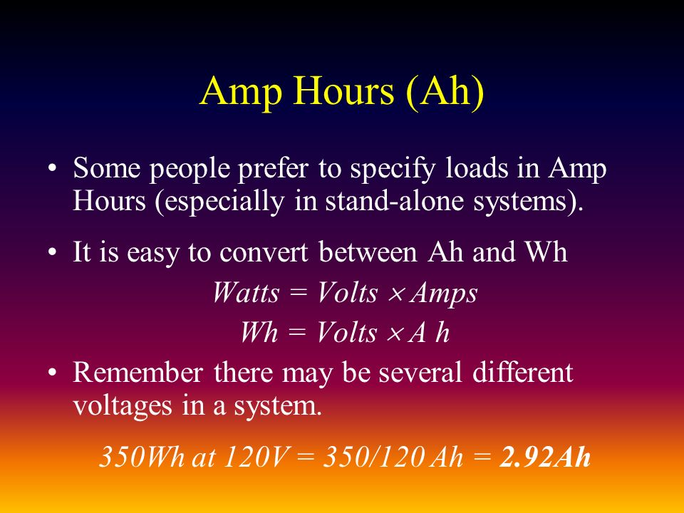 Amp Hours (Ah) Some people prefer to specify loads in Amp Hours (especially in stand-alone systems).