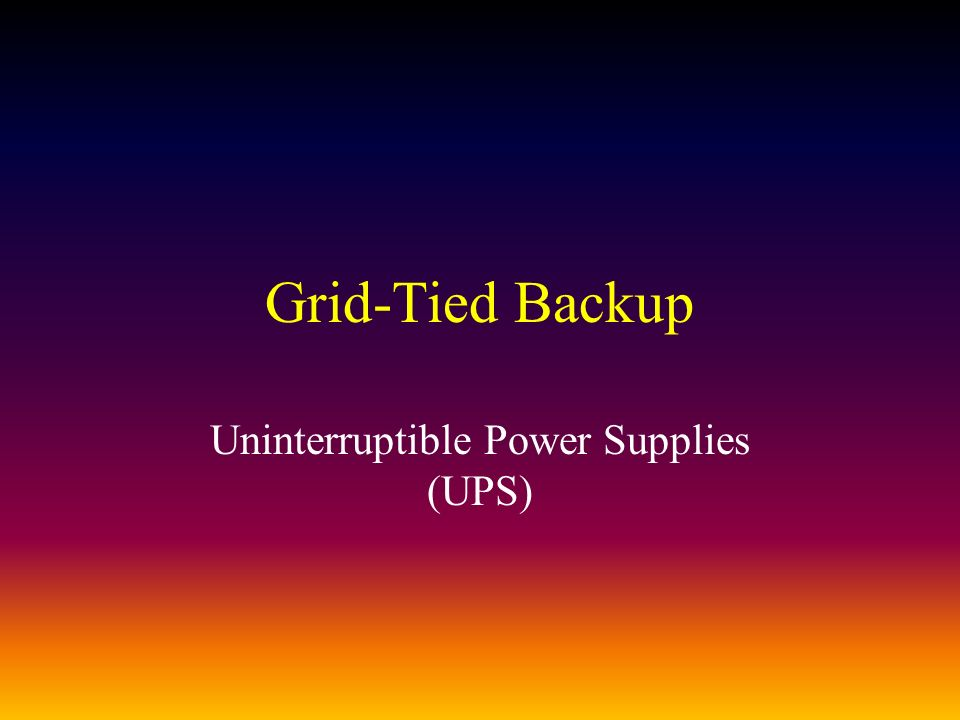 Grid-Tied Backup Uninterruptible Power Supplies (UPS)