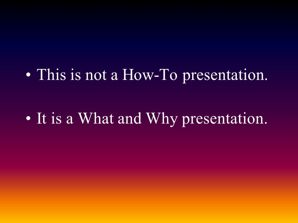 This is not a How-To presentation. It is a What and Why presentation.