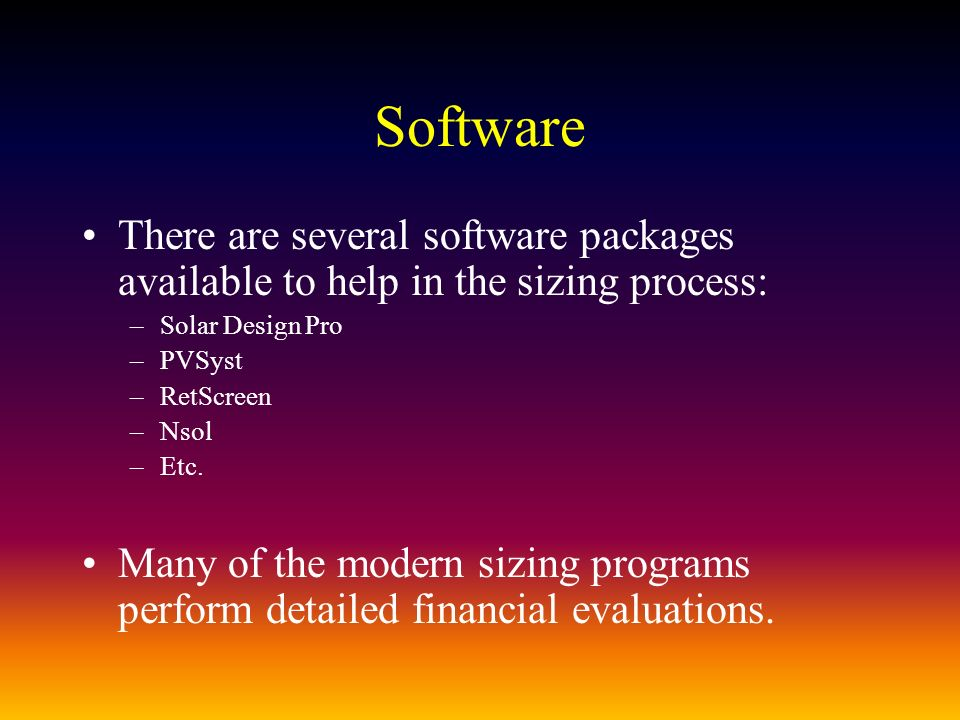 Software There are several software packages available to help in the sizing process: –Solar Design Pro –PVSyst –RetScreen –Nsol –Etc.