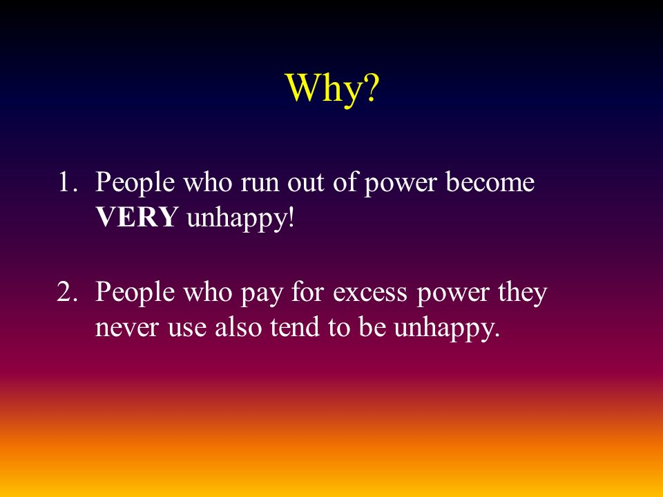 Why. 1.People who run out of power become VERY unhappy.