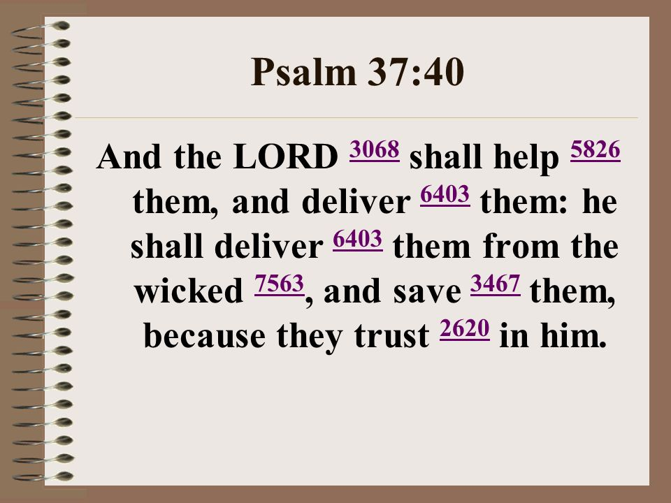 Psalm 37:40 And the LORD 3068 shall help 5826 them, and deliver 6403 them: he shall deliver 6403 them from the wicked 7563, and save 3467 them, because they trust 2620 in him.