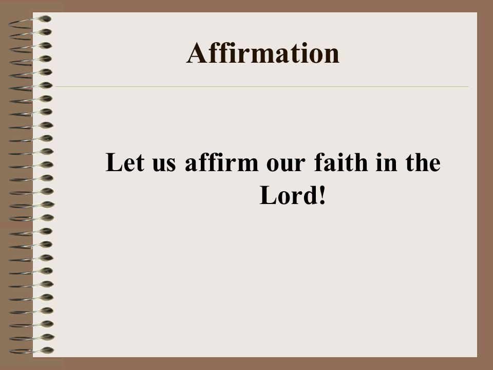 Affirmation Let us affirm our faith in the Lord!