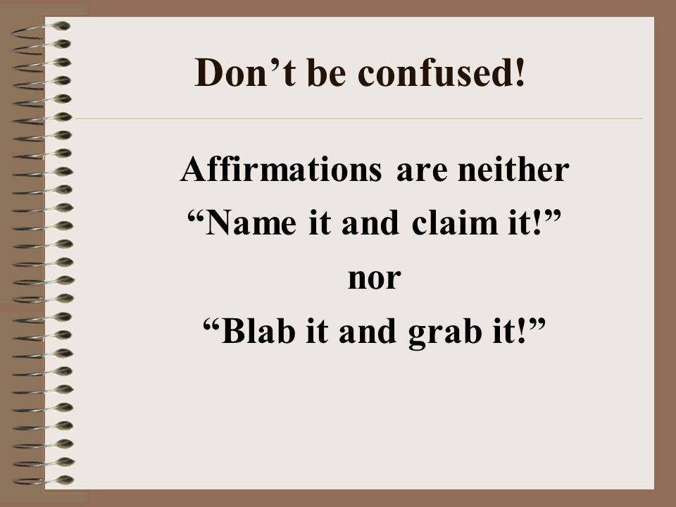 Dont be confused! Affirmations are neither Name it and claim it! nor Blab it and grab it!