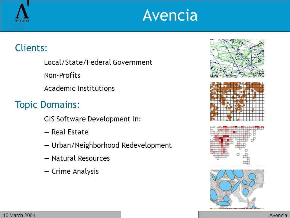 Avencia10 March 2004 Avencia Clients: Local/State/Federal Government Non-Profits Academic Institutions Topic Domains: GIS Software Development in: Real Estate Urban/Neighborhood Redevelopment Natural Resources Crime Analysis
