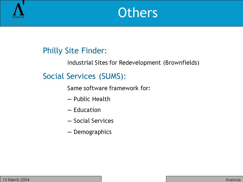 Avencia10 March 2004 Others Philly Site Finder: Industrial Sites for Redevelopment (Brownfields) Social Services (SUMS): Same software framework for: Public Health Education Social Services Demographics