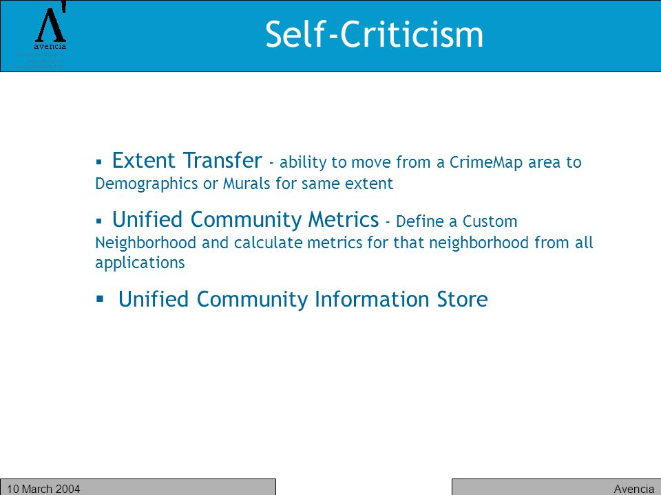 Avencia10 March 2004 Self-Criticism Extent Transfer - ability to move from a CrimeMap area to Demographics or Murals for same extent Unified Community Metrics - Define a Custom Neighborhood and calculate metrics for that neighborhood from all applications Unified Community Information Store
