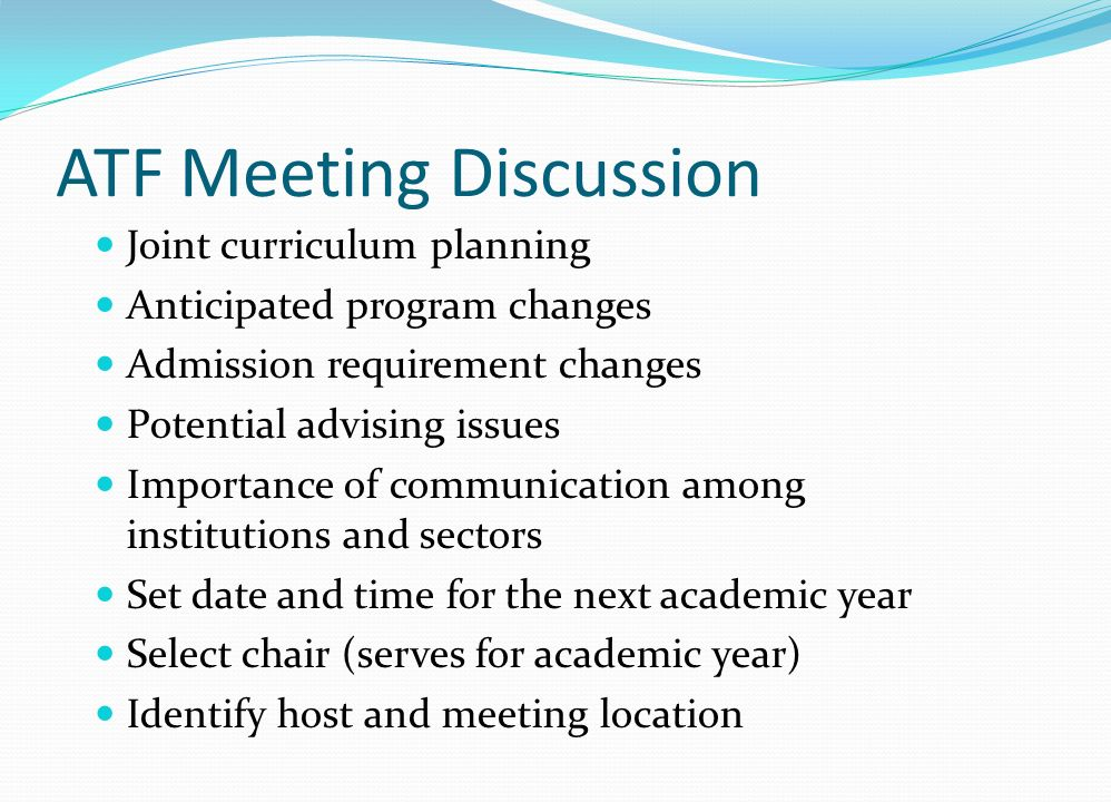 ATF Meeting Discussion Joint curriculum planning Anticipated program changes Admission requirement changes Potential advising issues Importance of communication among institutions and sectors Set date and time for the next academic year Select chair (serves for academic year) Identify host and meeting location