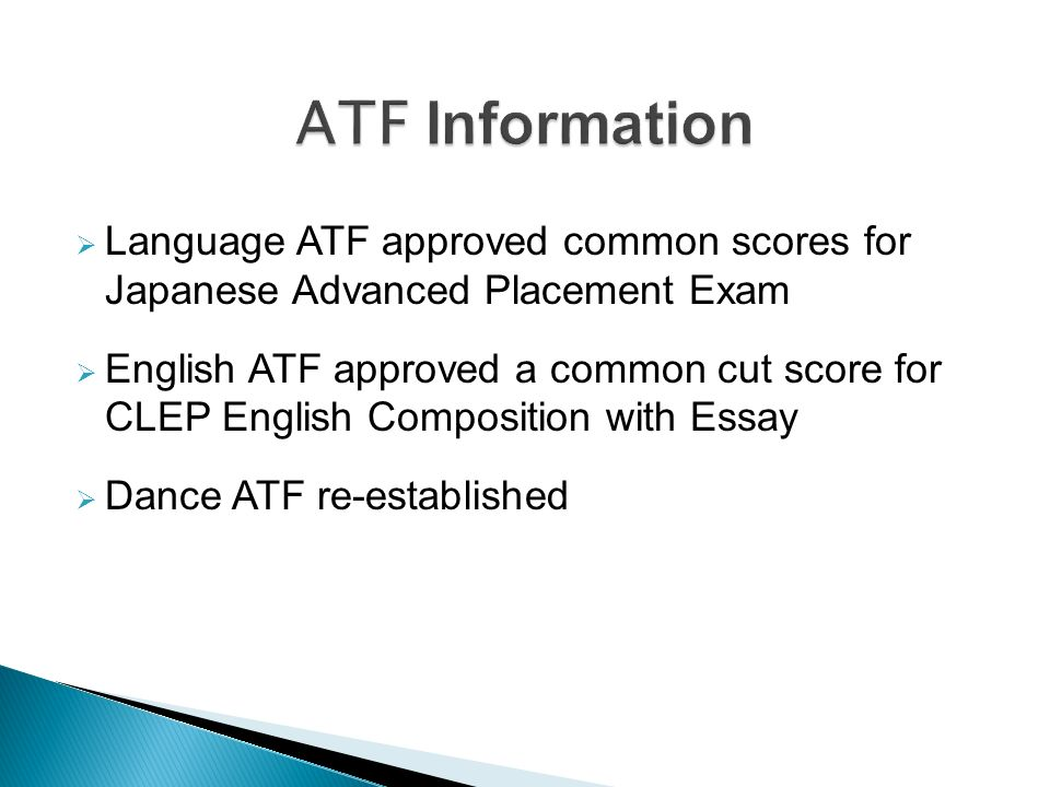 Language ATF approved common scores for Japanese Advanced Placement Exam English ATF approved a common cut score for CLEP English Composition with Essay Dance ATF re-established
