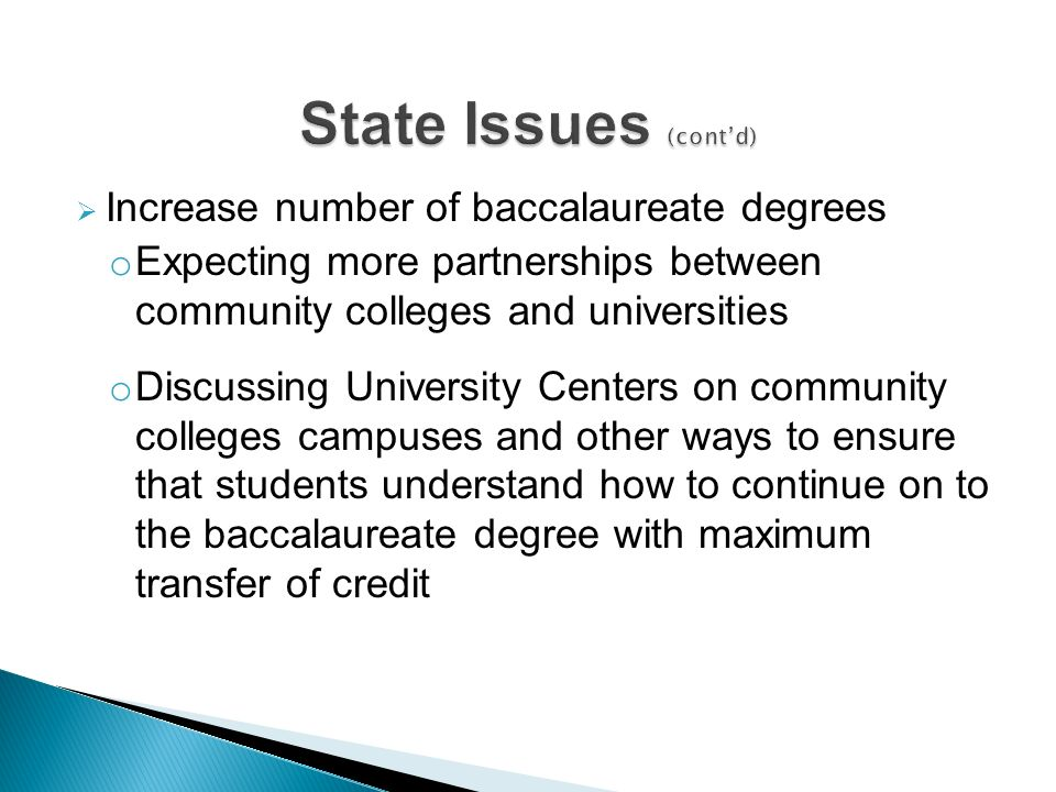 Increase number of baccalaureate degrees o Expecting more partnerships between community colleges and universities o Discussing University Centers on community colleges campuses and other ways to ensure that students understand how to continue on to the baccalaureate degree with maximum transfer of credit