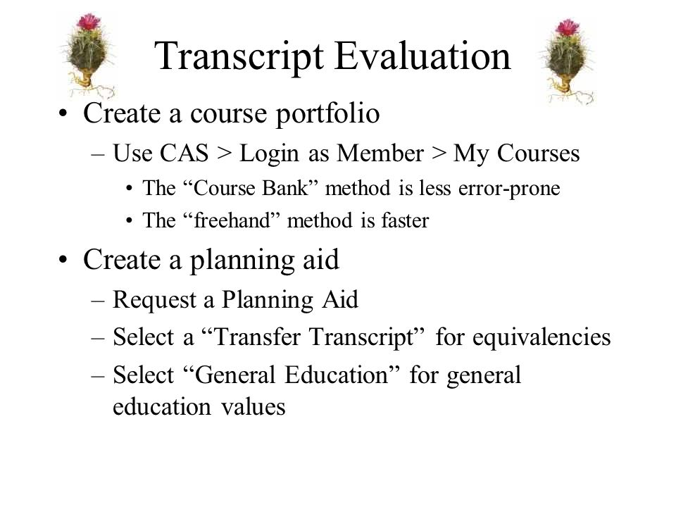 Transcript Evaluation Create a course portfolio –Use CAS > Login as Member > My Courses The Course Bank method is less error-prone The freehand method is faster Create a planning aid –Request a Planning Aid –Select a Transfer Transcript for equivalencies –Select General Education for general education values