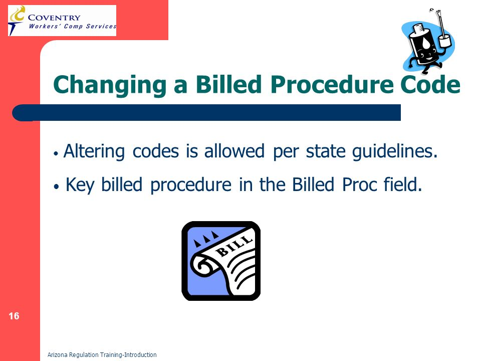 16 Arizona Regulation Training-Introduction Changing a Billed Procedure Code Altering codes is allowed per state guidelines.