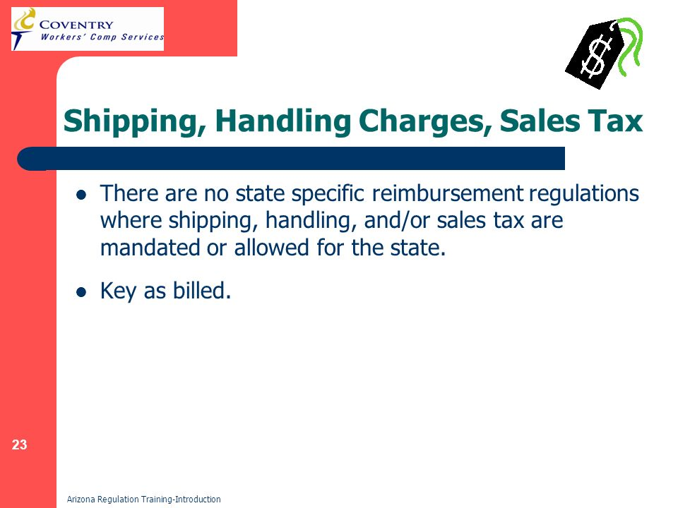 23 Arizona Regulation Training-Introduction Shipping, Handling Charges, Sales Tax There are no state specific reimbursement regulations where shipping, handling, and/or sales tax are mandated or allowed for the state.