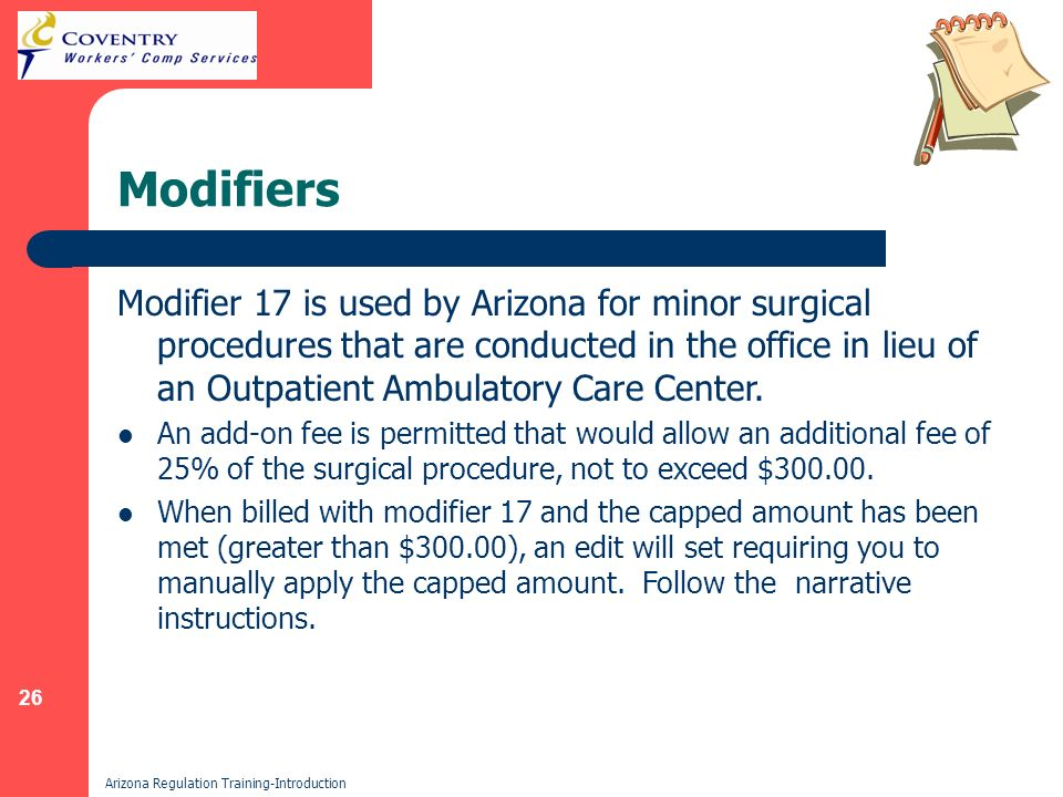 26 Arizona Regulation Training-Introduction Modifiers Modifier 17 is used by Arizona for minor surgical procedures that are conducted in the office in lieu of an Outpatient Ambulatory Care Center.