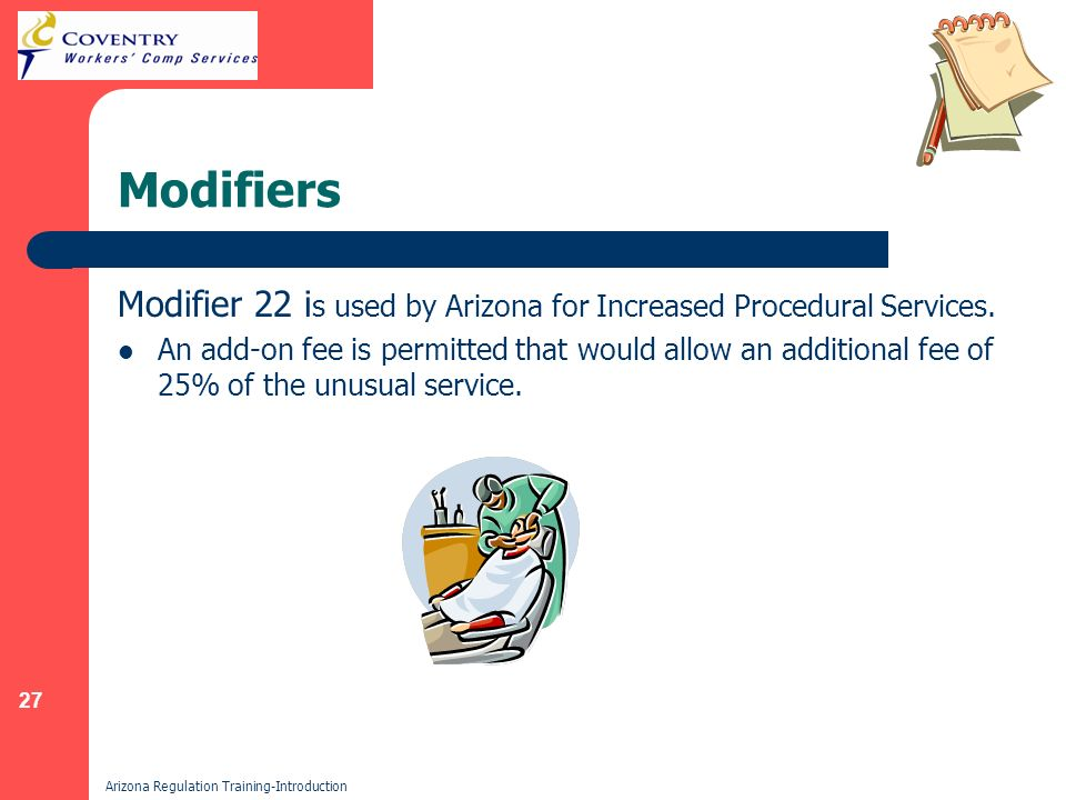 27 Arizona Regulation Training-Introduction Modifiers Modifier 22 i s used by Arizona for Increased Procedural Services.