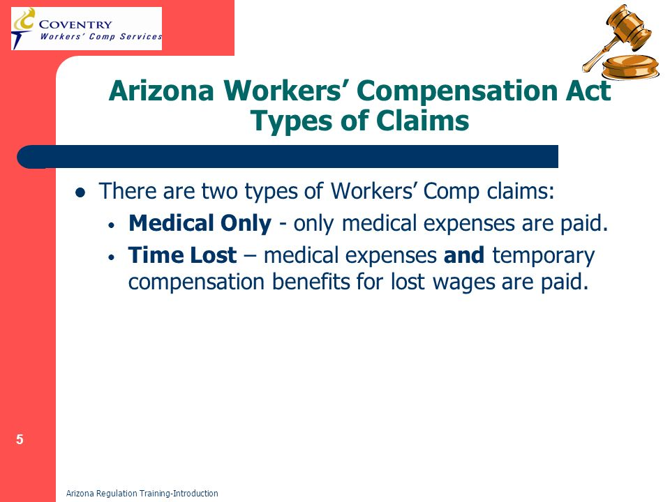 5 Arizona Regulation Training-Introduction Arizona Workers Compensation Act Types of Claims There are two types of Workers Comp claims: Medical Only - only medical expenses are paid.