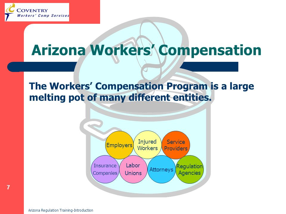 7 Arizona Regulation Training-Introduction Arizona Workers Compensation Injured Workers Labor Unions Insurance Companies Employers Attorneys Service Providers Regulation Agencies The Workers Compensation Program is a large melting pot of many different entities.