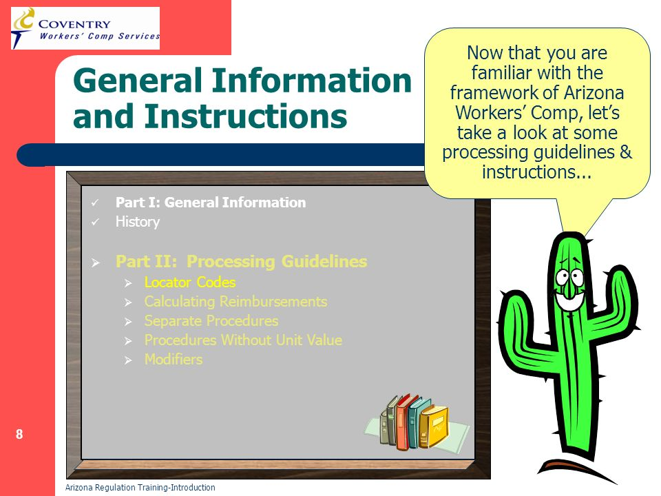 8 Arizona Regulation Training-Introduction General Information and Instructions Part I: General Information History Part II: Processing Guidelines Locator Codes Calculating Reimbursements Separate Procedures Procedures Without Unit Value Modifiers Now that you are familiar with the framework of Arizona Workers Comp, lets take a look at some processing guidelines & instructions...