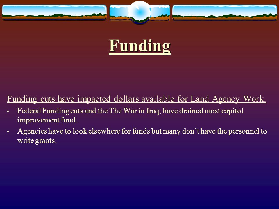 Funding Funding cuts have impacted dollars available for Land Agency Work.