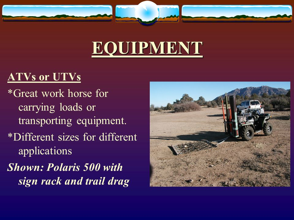 EQUIPMENT ATVs or UTVs *Great work horse for carrying loads or transporting equipment.