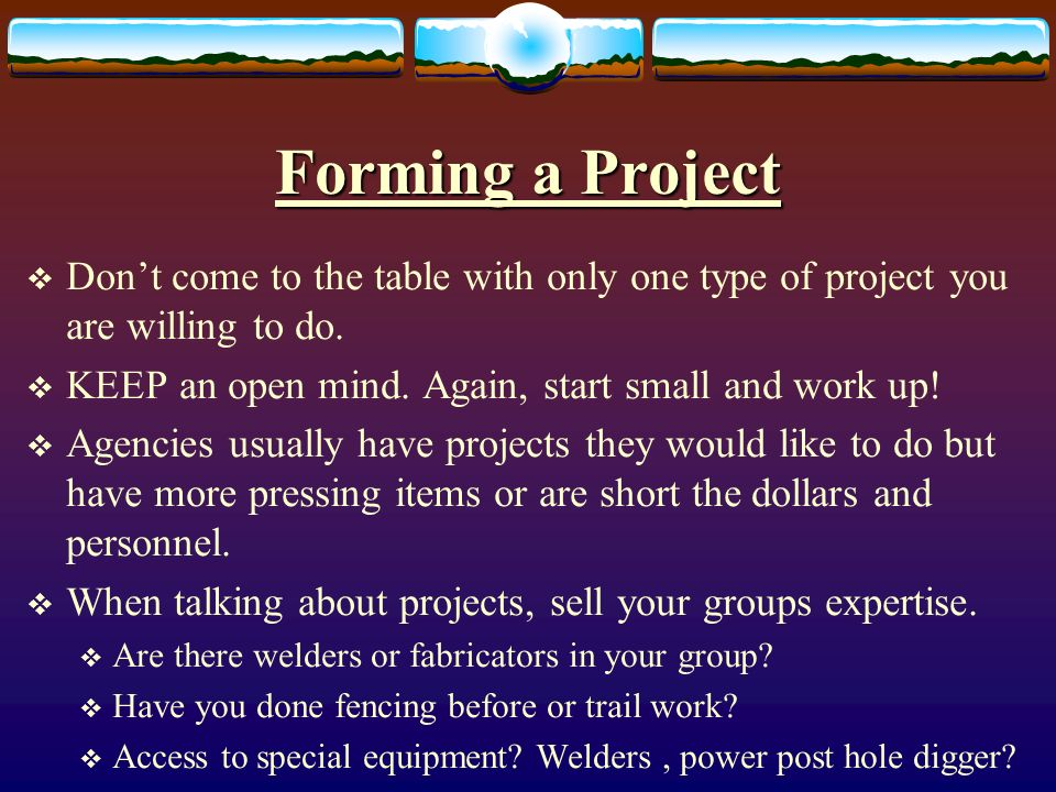 Forming a Project Dont come to the table with only one type of project you are willing to do.