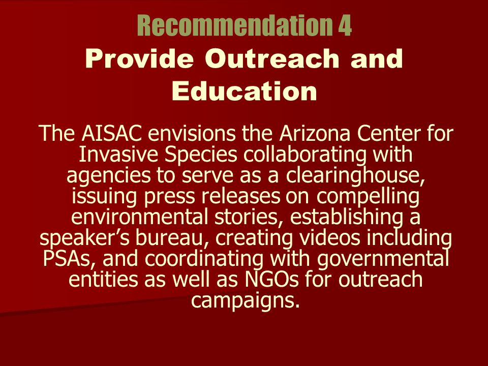 The AISAC envisions the Arizona Center for Invasive Species collaborating with agencies to serve as a clearinghouse, issuing press releases on compelling environmental stories, establishing a speakers bureau, creating videos including PSAs, and coordinating with governmental entities as well as NGOs for outreach campaigns.